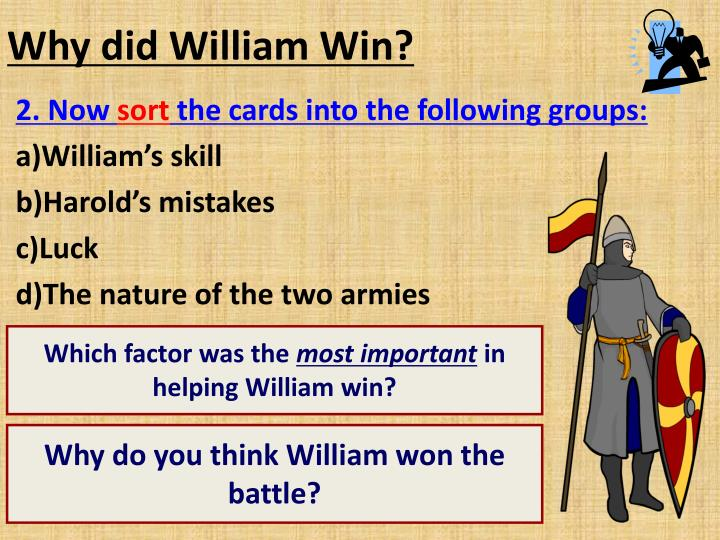 essay on why the willliam won the battle of hastings This essay will decide why william won the battle of hastings by looking at the tree following factors: william's skill, harold's poor leadership and harold's bad luck the first argument as to why william won the battle of hastings, is that he had the bet army.