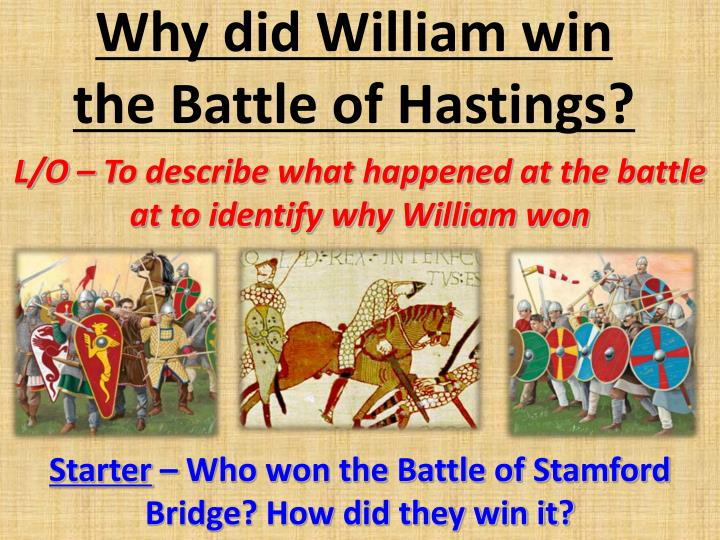 why did william win the battle of hastings essay plan William the conqueror won the battle of hastings for many reasons one reason is, the fact that harold godwinson had just been in a battle against harald hadraada and (despite this battle being easily won) harold's troops were not well rested, and they had to march back down from stamford bridge to battle.