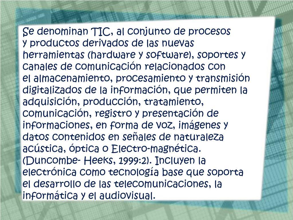 Se denominan TIC, al conjunto de procesos yproductosderivados de las nuevas herramientas (hardware y software), soportes y canales de comunicación relacionados con elalmacenamiento, procesamiento y transmisión digitalizados de la información, que permiten la