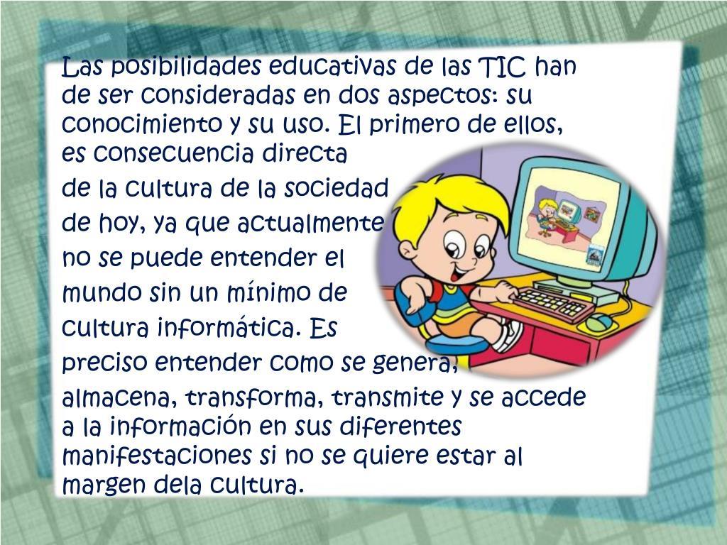 Las posibilidades educativas de las TIC han de ser consideradas en dos aspectos: su conocimiento y su uso. El primero de ellos, es consecuencia directa