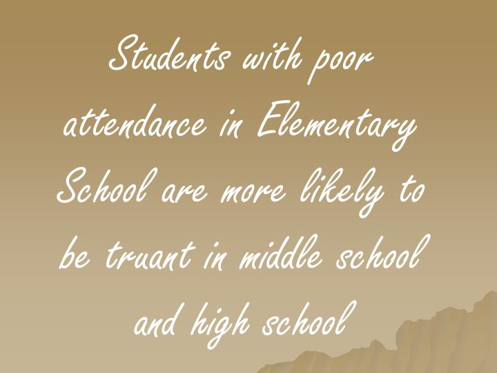 Students with poor attendance in Elementary School are more likely to be truant in middle school and...