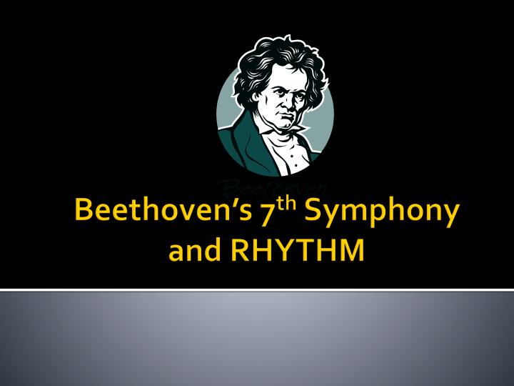 Beethoven s 7 th symphony and rhythm