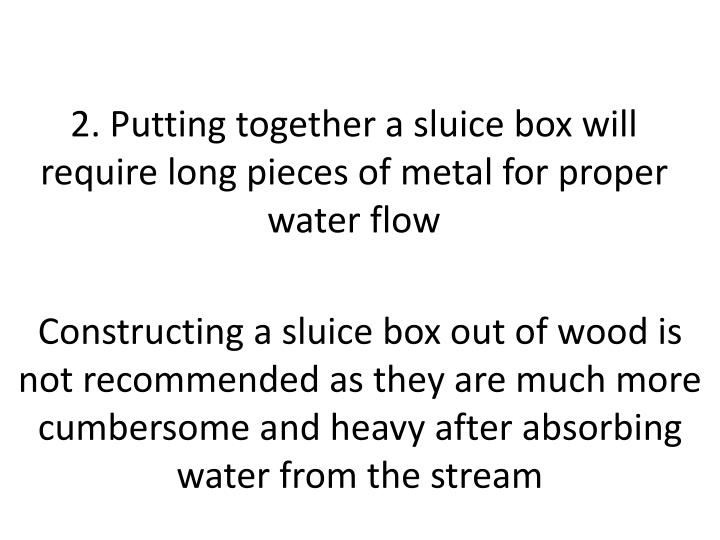 2. Putting together a sluice box will require long pieces of metal for proper water