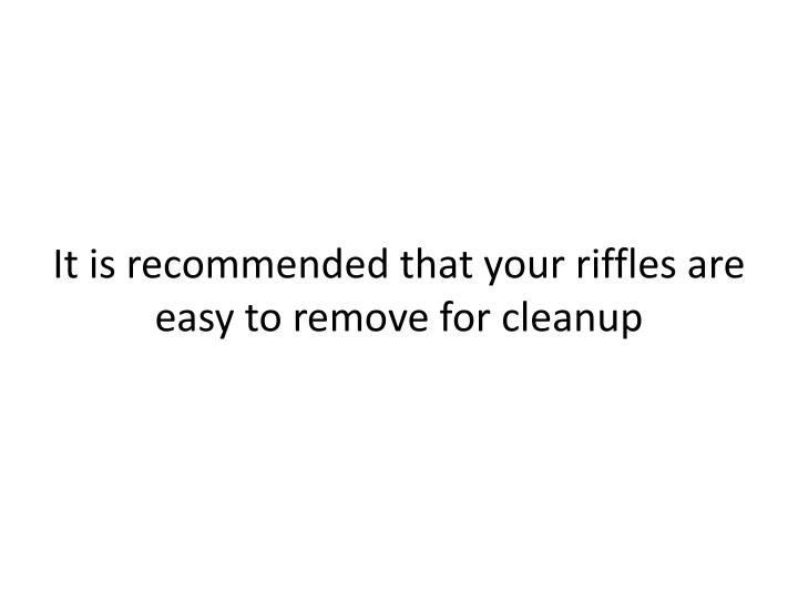 It is recommended that your riffles are easy to remove for