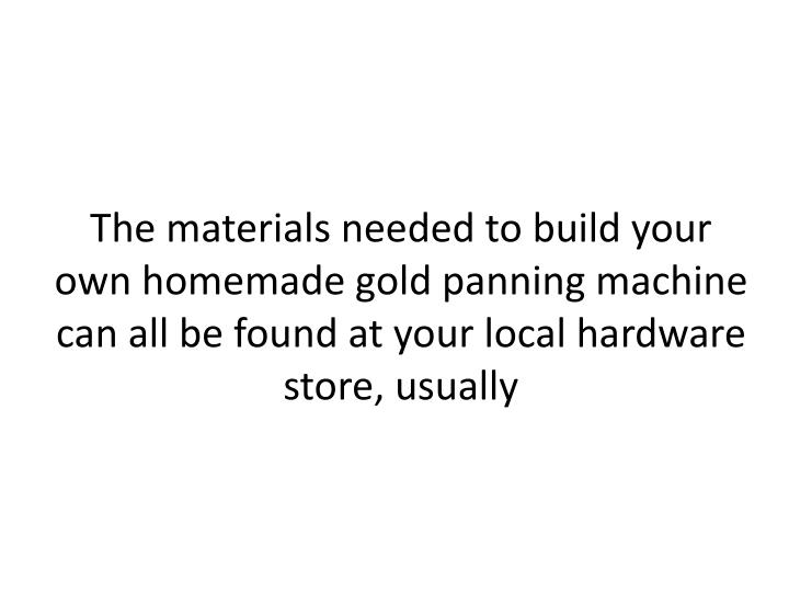 The materials needed to build your own homemade gold panning machine can all be found at your local hardware store,