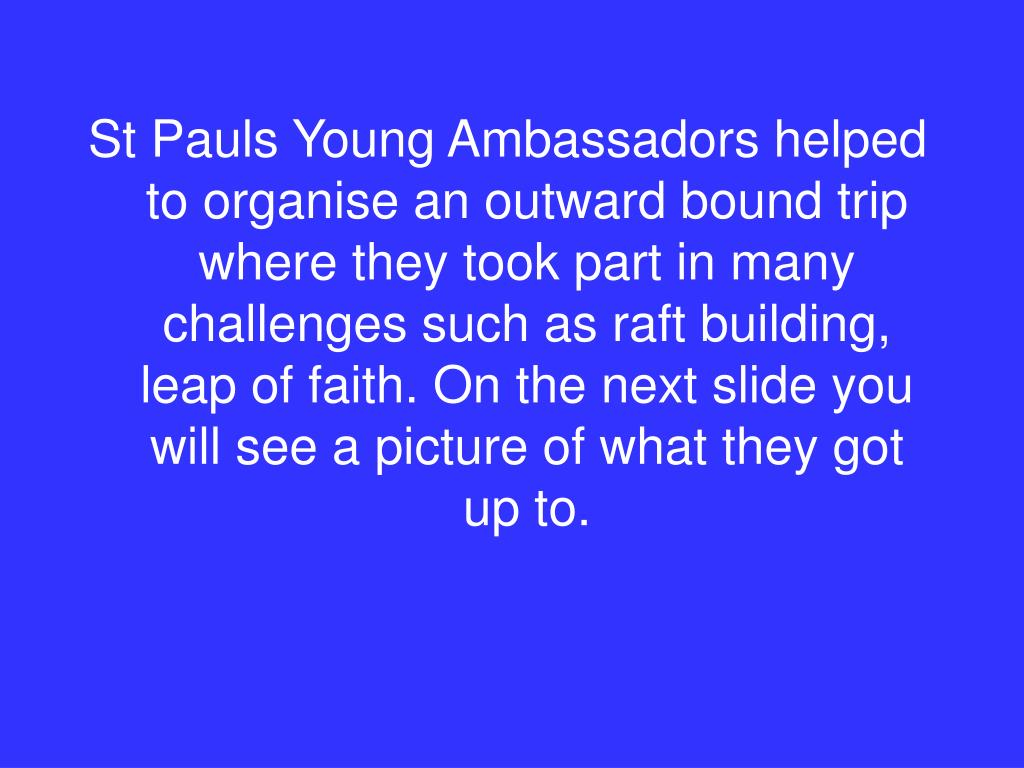 St Pauls Young Ambassadors helped to organise an outward bound trip where they took part in many challenges such as raft building, leap of faith. On the next slide you will see a picture of what they got up to.