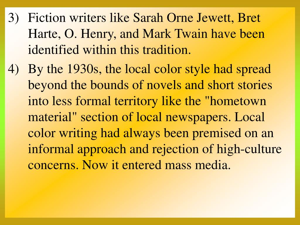 Fiction writers like Sarah Orne Jewett, Bret Harte, O. Henry, and Mark Twain have been identified within this tradition.