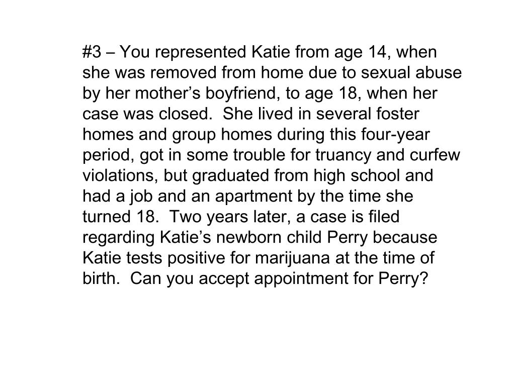 #3 – You represented Katie from age 14, when she was removed from home due to sexual abuse by her mother's boyfriend, to age 18, when her case was closed.  She lived in several foster homes and group homes during this four-year period, got in some trouble for truancy and curfew violations, but graduated from high school and had a job and an apartment by the time she turned 18.  Two years later, a case is filed regarding Katie's newborn child Perry because Katie tests positive for marijuana at the time of birth.  Can you accept appointment for Perry?