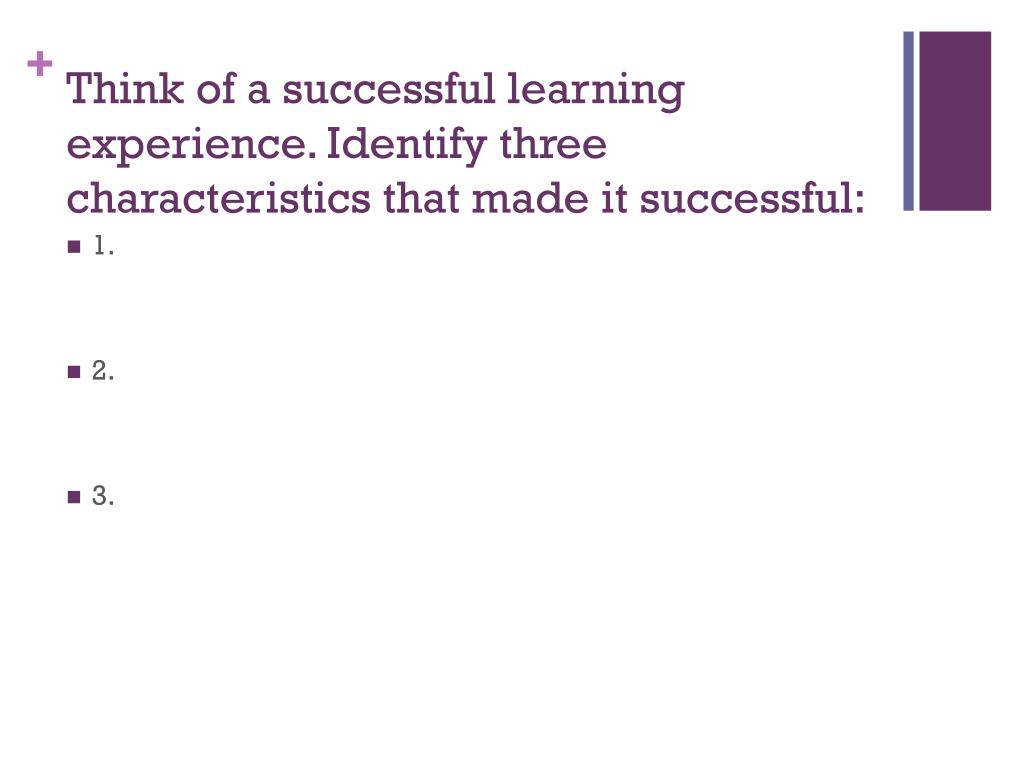 Think of a successful learning experience. Identify three characteristics that made it successful: