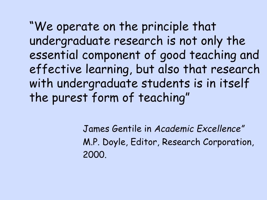 """We operate on the principle that undergraduate research is not only the essential component of good teaching and effective learning, but also that research with undergraduate students is in itself the purest form of teaching"""