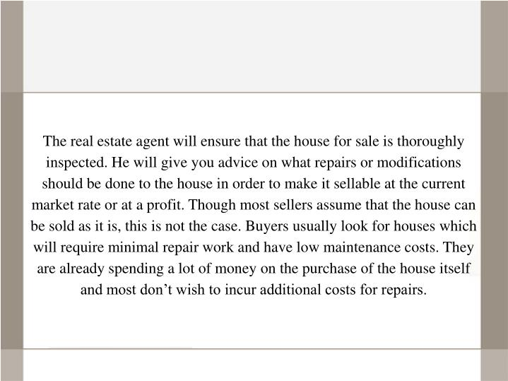 The real estate agent will ensure that the house for sale is thoroughly inspected. He will give you advice on what repairs or modifications should be done to the house in order to make it sellable at the current market rate or at a profit. Though most sellers assume that the house can be sold as it is, this is not the case. Buyers usually look for houses which will require minimal repair work and have low maintenance costs. They are already spending a lot of money on the purchase of the house itself and most don't wish to incur additional costs for repairs.