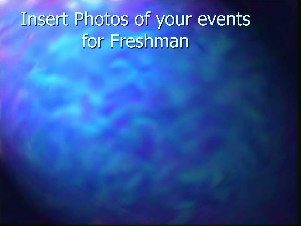 Insert Photos of your events for Freshman