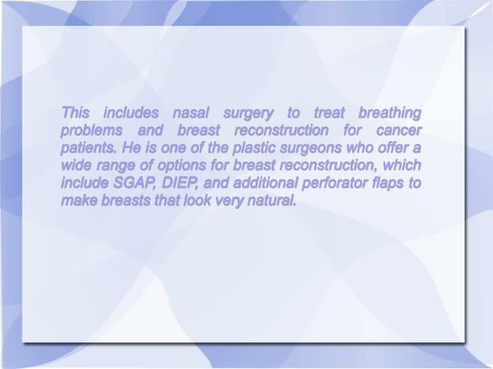 This includes nasal surgery to treat breathing problems and breast reconstruction for cancer patients. He is one of the plastic surgeons who offer a wide range of options for breast reconstruction, which include SGAP, DIEP, and additional perforator flaps to make breasts that look very natural.