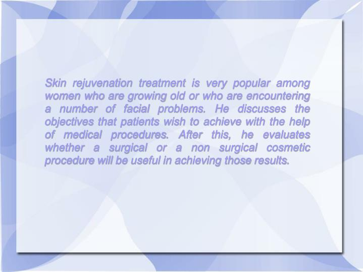 Skin rejuvenation treatment is very popular among women who are growing old or who are encountering a number of facial problems. He discusses the objectives that patients wish to achieve with the help of medical procedures. After this, he evaluates whether a surgical or a non surgical cosmetic procedure will be useful in achieving those results.