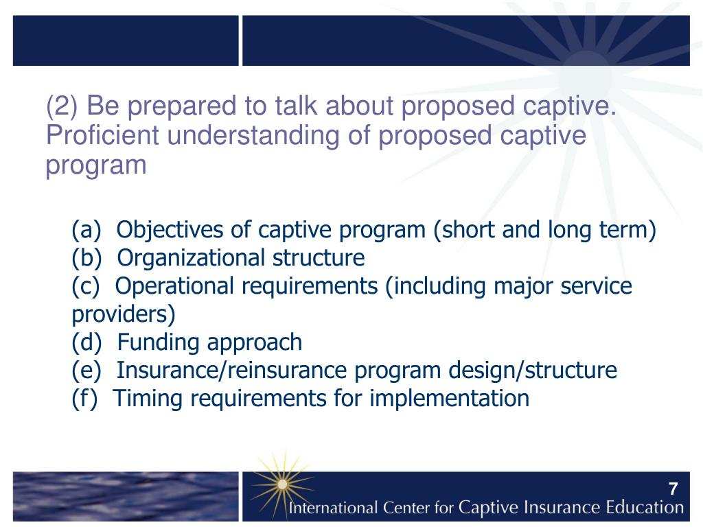 (2) Be prepared to talk about proposed captive.  Proficient understanding of proposed captive program