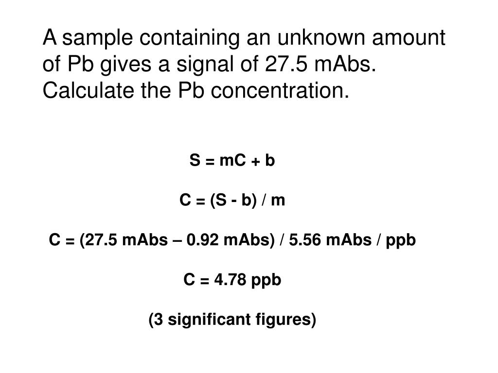 A sample containing an unknown amount of Pb gives a signal of 27.5 mAbs.  Calculate the Pb concentration.