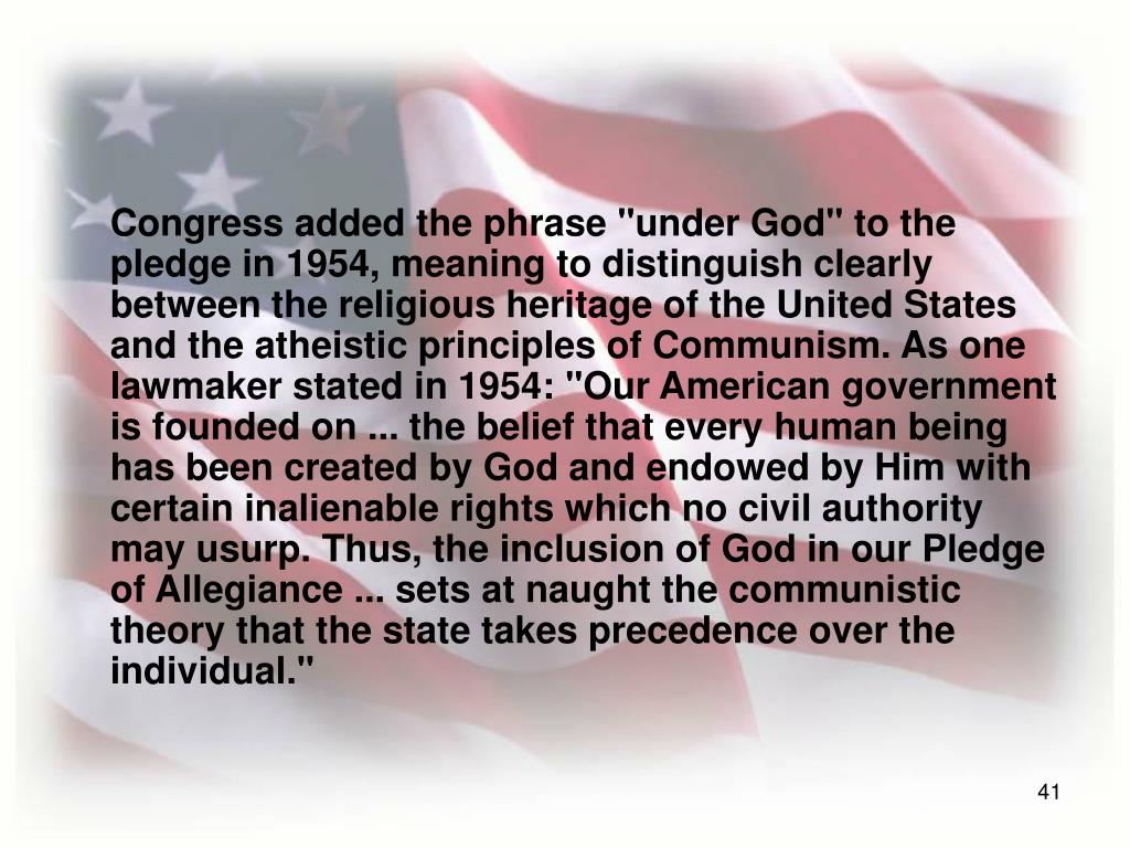 """Congress added the phrase """"under God"""" to the pledge in 1954, meaning to distinguish clearly between the religious heritage of the United States and the atheistic principles of Communism. As one lawmaker stated in 1954: """"Our American government is founded on ... the belief that every human being has been created by God and endowed by Him with certain inalienable rights which no civil authority may usurp. Thus, the inclusion of God in our Pledge of Allegiance ... sets at naught the communistic theory that the state takes precedence over the individual."""""""