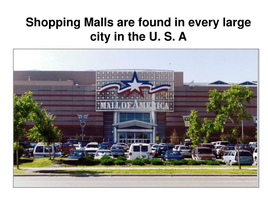 Shopping Malls are found in every large city in the U. S. A