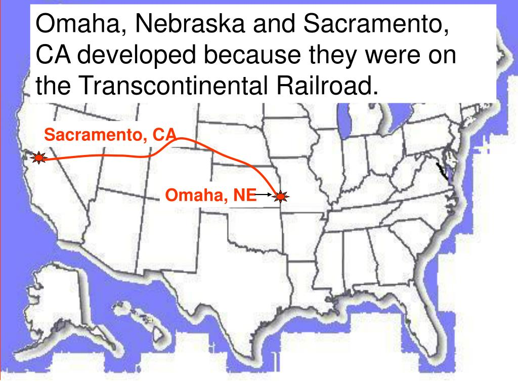 Omaha, Nebraska and Sacramento, CA developed because they were on the Transcontinental Railroad.