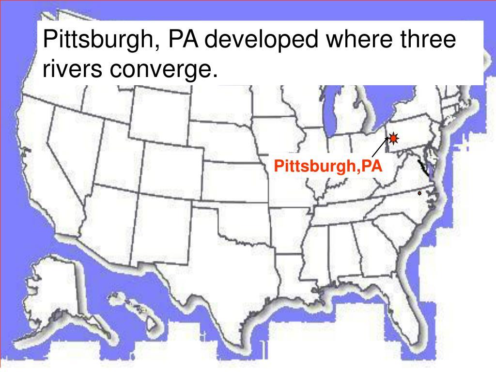Pittsburgh, PA developed where three rivers converge.