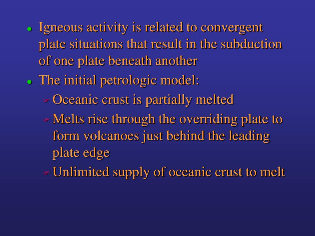 Igneous activity is related to convergent plate situations that result in the subduction of one plate beneath another