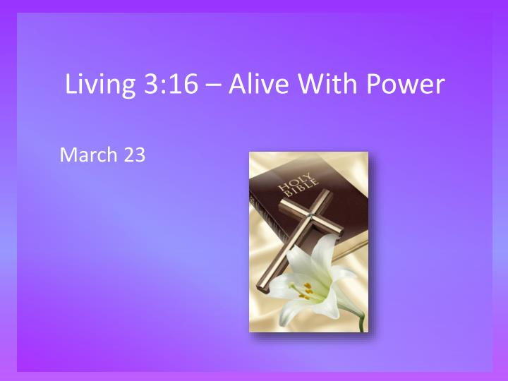 Living 3 16 alive with power