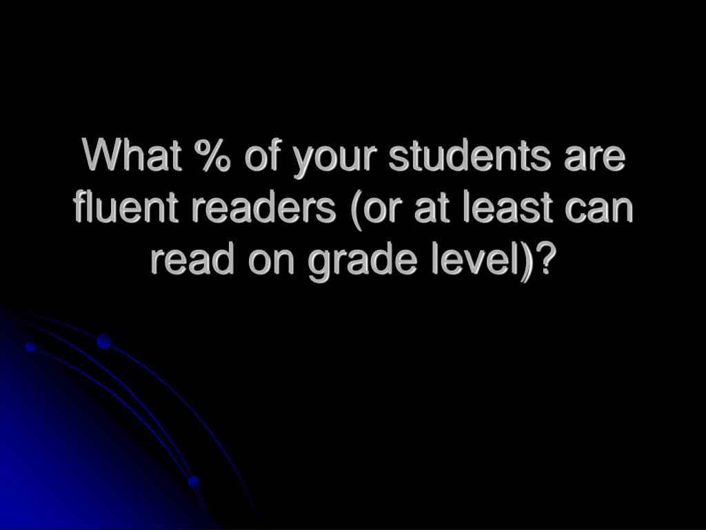 What % of your students are fluent readers (or at least can read on grade level)?