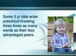 some 3 yr olds enter preschool knowing three times as many words as their less advantaged peers