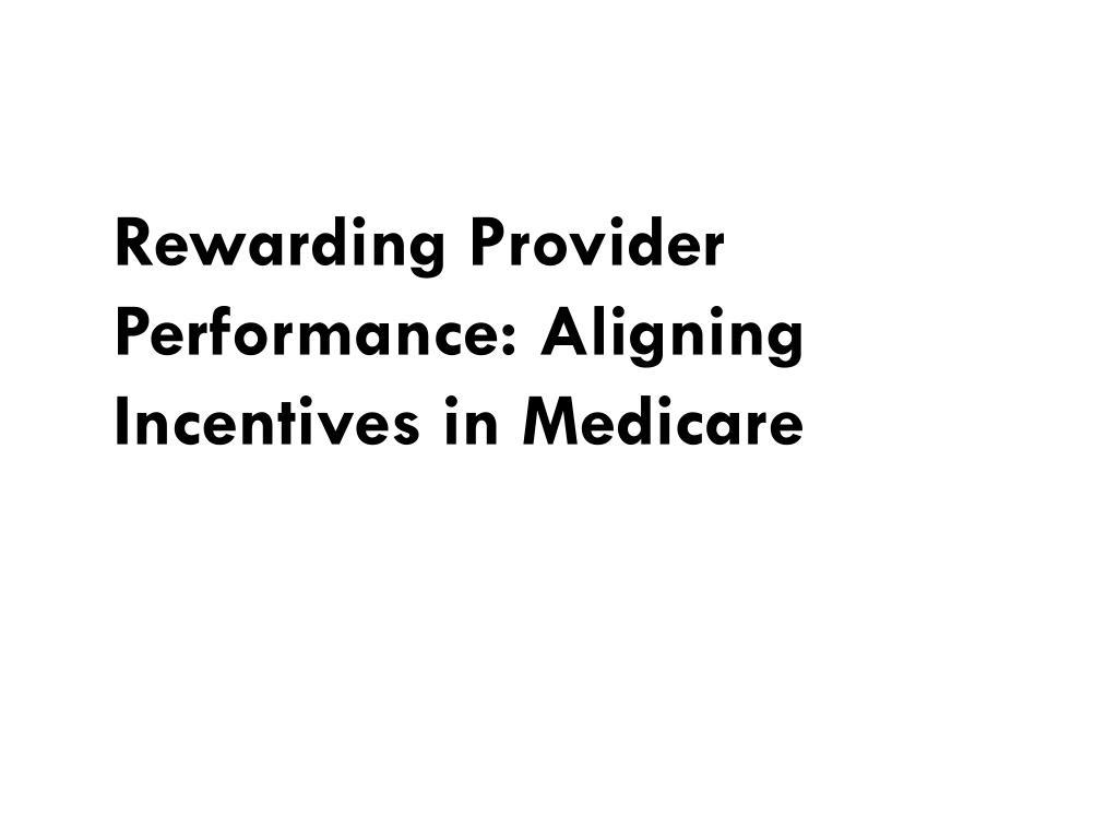 rewarding provider performance aligning incentives in medicare l.
