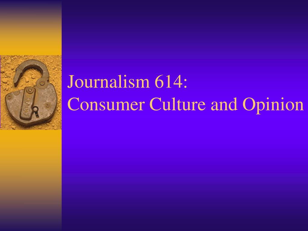 journalism 614 consumer culture and opinion l.