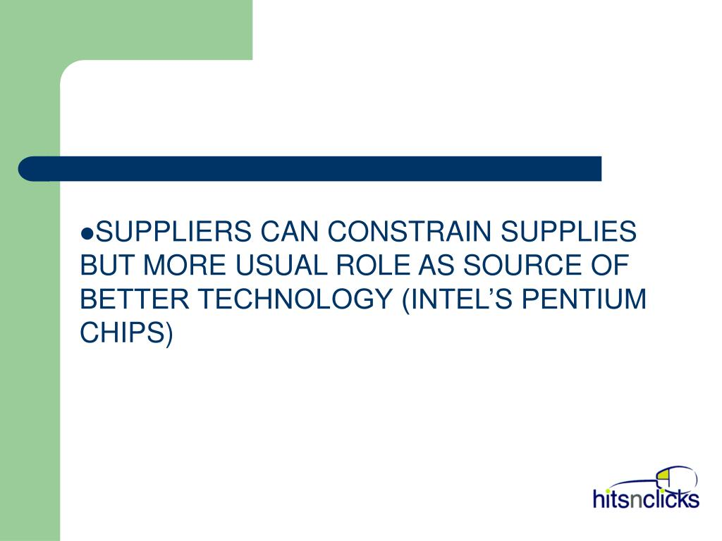 SUPPLIERS CAN CONSTRAIN SUPPLIES BUT MORE USUAL ROLE AS SOURCE OF BETTER TECHNOLOGY (INTEL'S PENTIUM CHIPS)
