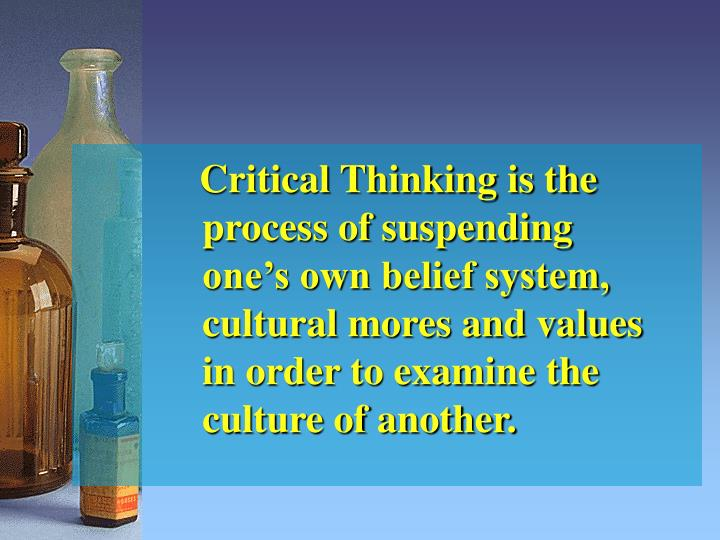 Critical Thinking is the process of suspending one's own belief system, cultural mores and values ...
