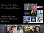 i tube you tube everybody tubes pablo rodriguez telefonica research barcelona