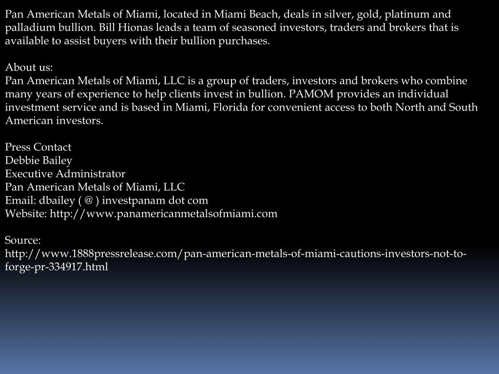 Pan American Metals of Miami, located in Miami Beach, deals in silver, gold, platinum and palladium bullion. Bill Hionas leads a team of seasoned investors, traders and brokers that is available to assist buyers with their bullion purchases.