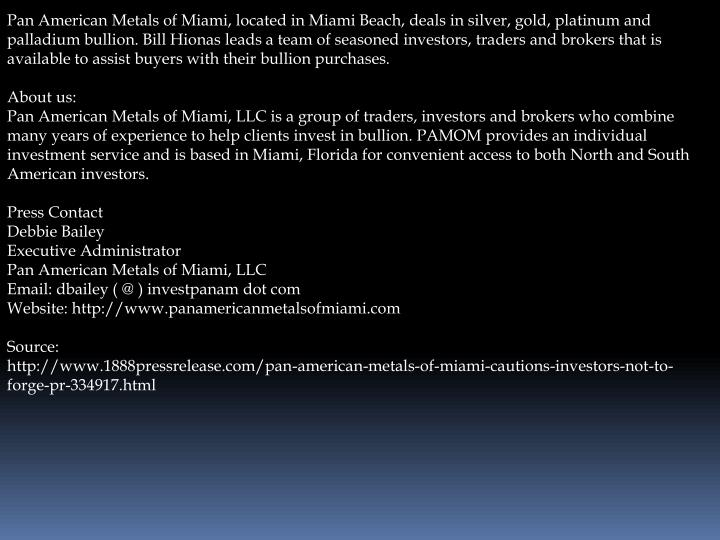 Pan American Metals of Miami, located in Miami Beach, deals in silver, gold, platinum and palladium ...