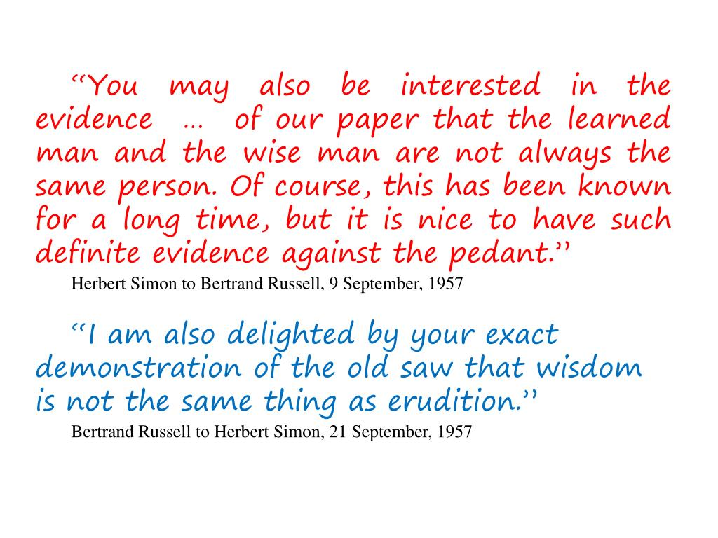 """""""You may also be interested in the evidence  …  of our paper that the learned man and the wise man are not always the same person. Of course, this has been known for a long time, but it is nice to have such definite evidence against the pedant."""""""