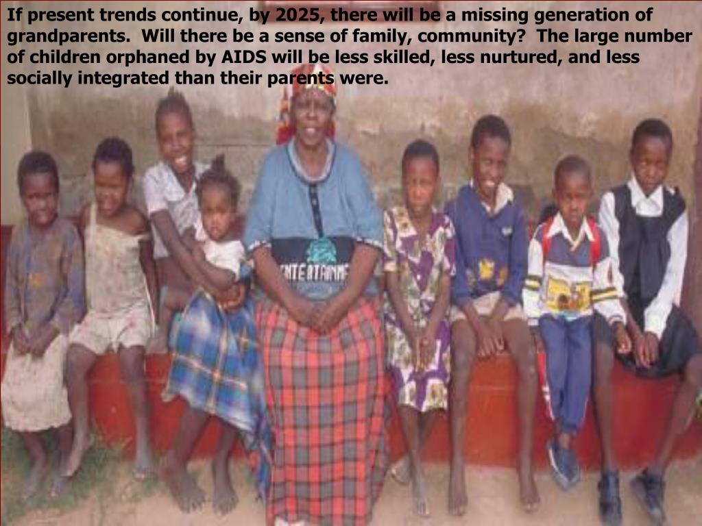 If present trends continue, by 2025, there will be a missing generation of grandparents.  Will there be a sense of family, community?  The large number of children orphaned by AIDS will be less skilled, less nurtured, and less socially integrated than their parents were.
