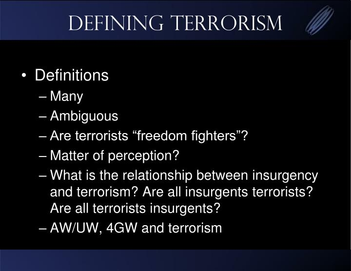 the definitions of terrorism Definition of terrorism – social and political effects by gregor bruce in review article issue volume 21 no 2 introduction social structure and order, governance of society and politics are dependent on good communication, and good communication requires agreement on definitions of terminology.