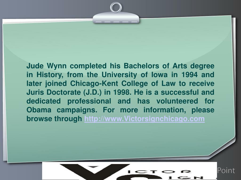 Jude Wynn completed his Bachelors of Arts degree in History, from the University of Iowa in 1994 and later joined Chicago-Kent College of Law to receive Juris Doctorate (J.D.) in 1998. He is a successful and dedicated professional and has volunteered for Obama campaigns. For more information, please browse through