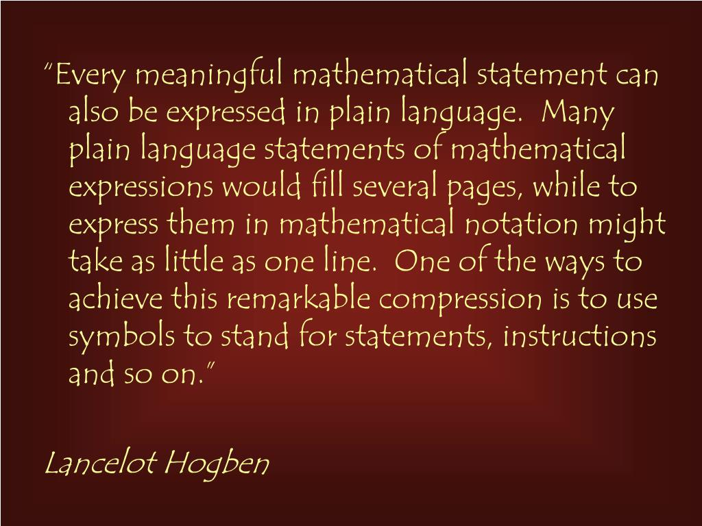 """""""Every meaningful mathematical statement can also be expressed in plain language.  Many plain language statements of mathematical expressions would fill several pages, while to express them in mathematical notation might take as little as one line.  One of the ways to achieve this remarkable compression is to use symbols to stand for statements, instructions and so on."""""""