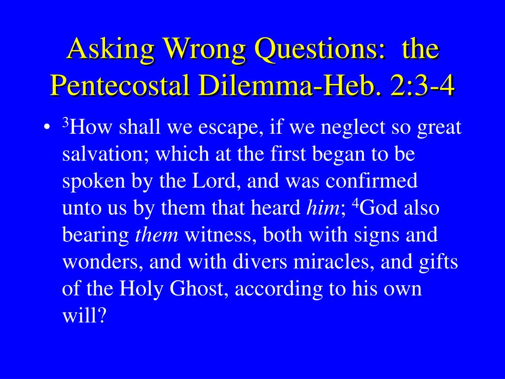Asking Wrong Questions:  the Pentecostal Dilemma-Heb. 2:3-4