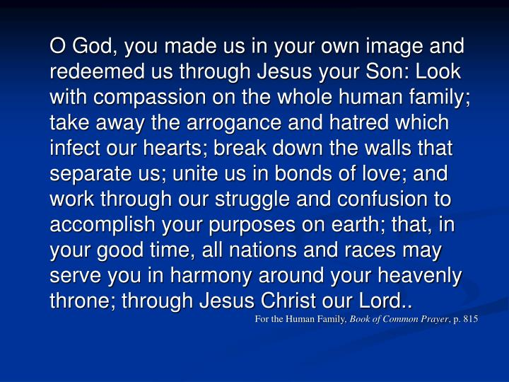 O God, you made us in your own image and redeemed us through Jesus your Son: Look with compassion on...