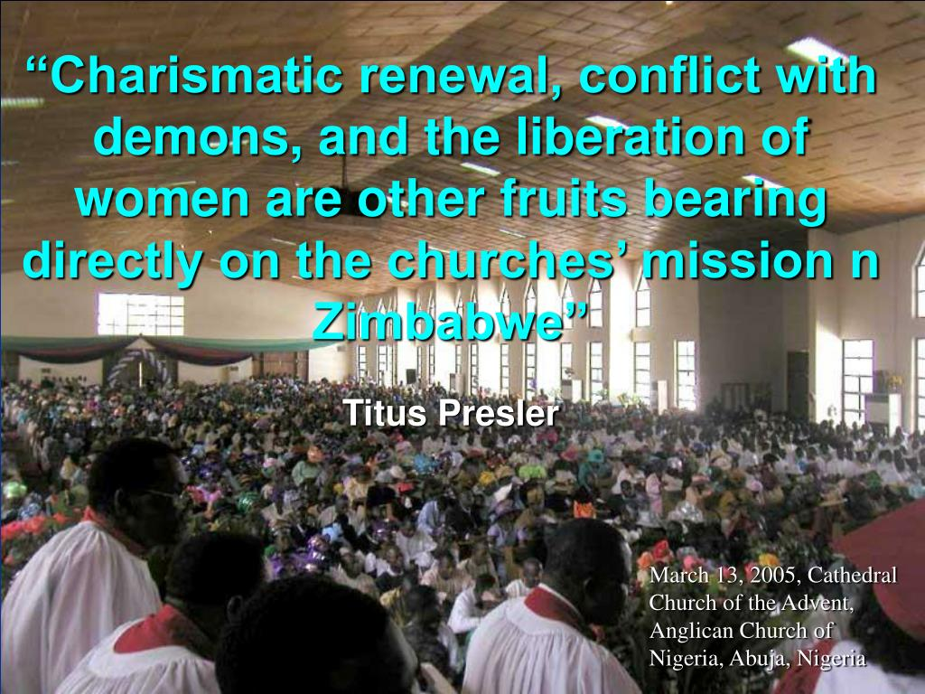 """Charismatic renewal, conflict with demons, and the liberation of women are other fruits bearing directly on the churches' mission n Zimbabwe"""