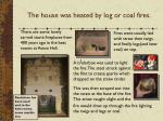 the house was heated by log or coal fires
