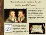 these two boys in the picture on the wall could be sons of sir thomas