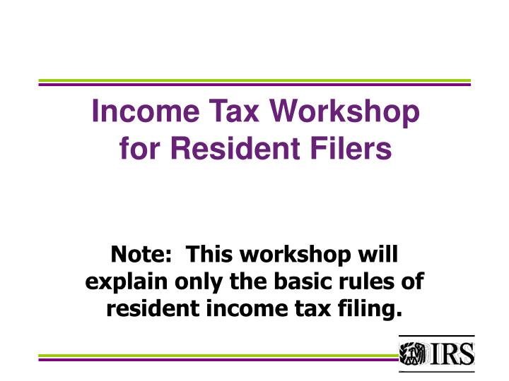 Note this workshop will explain only the basic rules of resident income tax filing