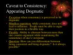 caveat to consistency appearing dogmatic