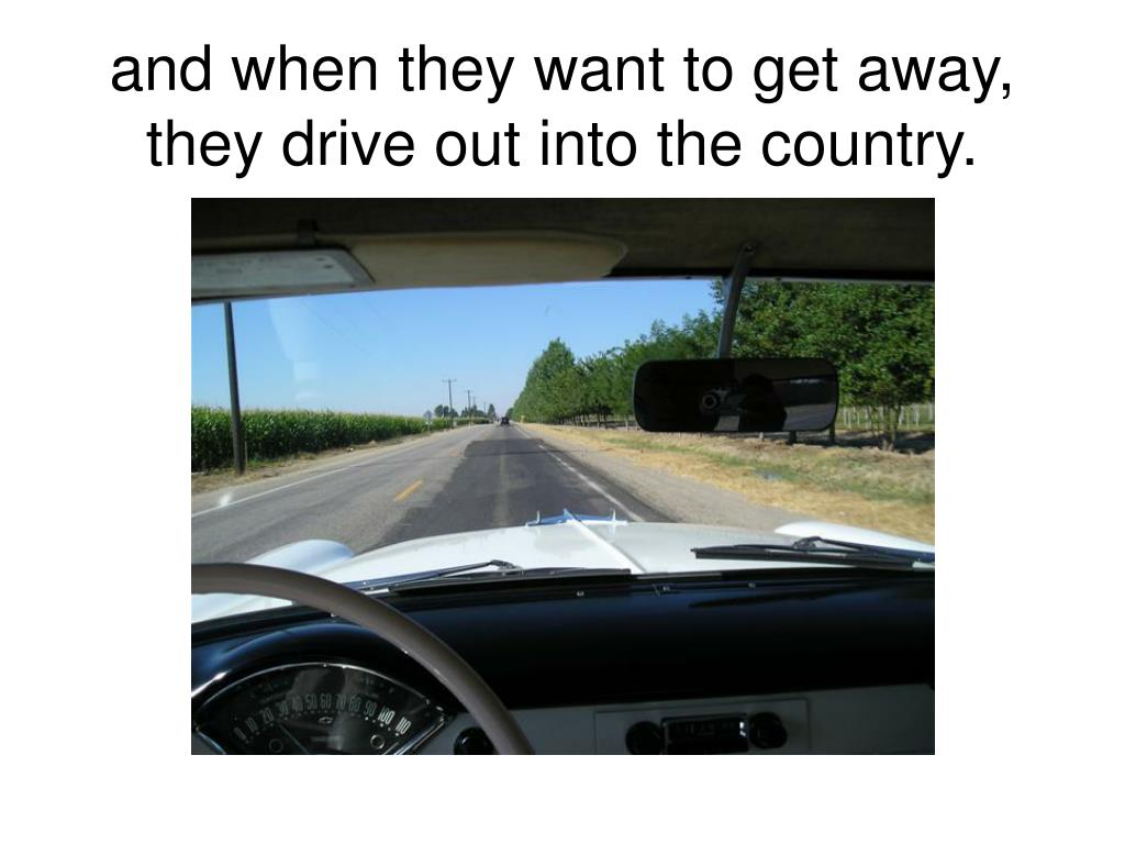 and when they want to get away, they drive out into the country.