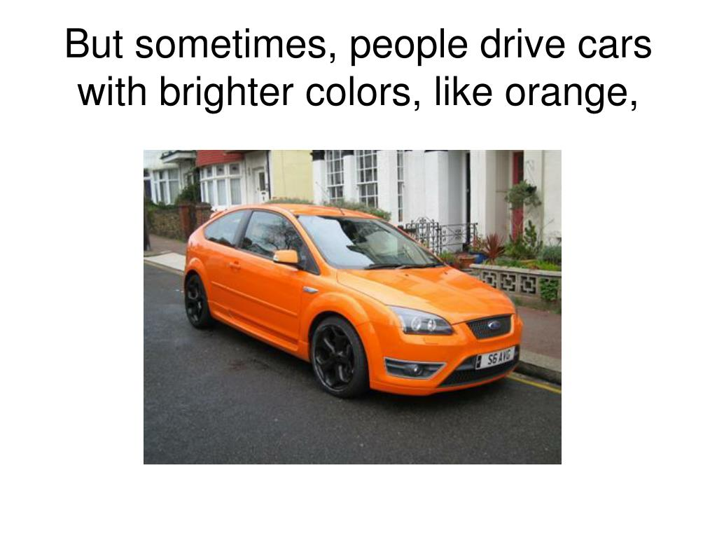 But sometimes, people drive cars with brighter colors, like orange,