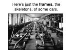here s just the frames the skeletons of some cars